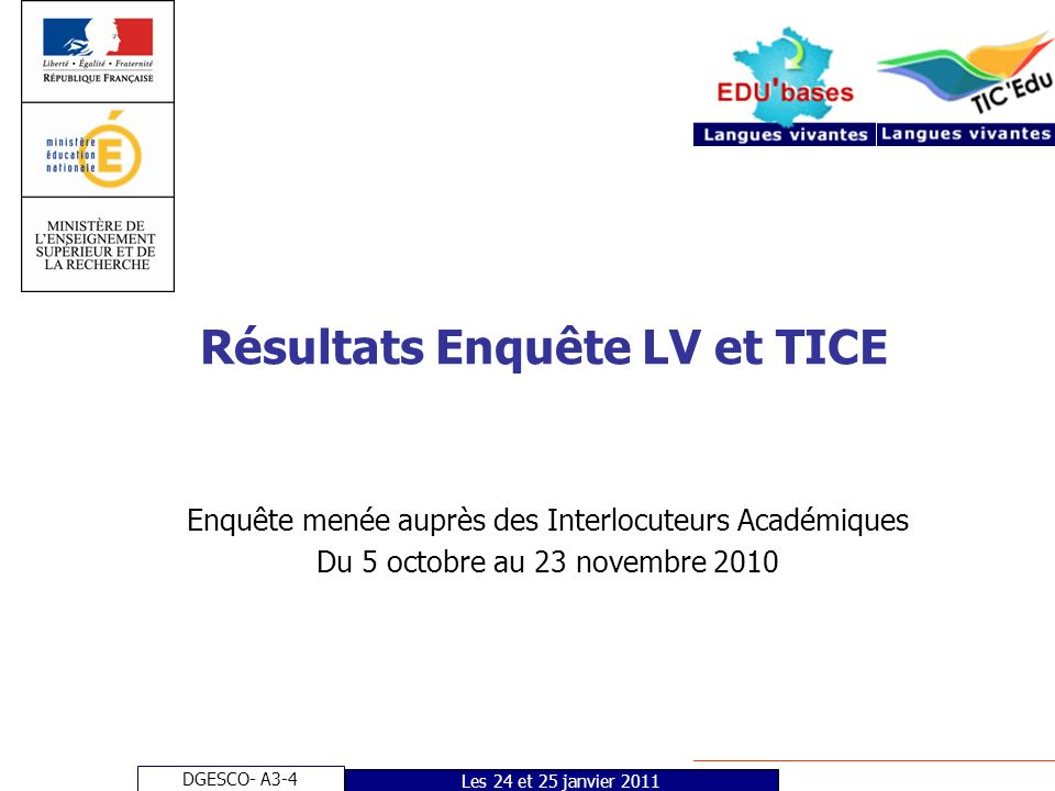 DGESCO- A3-4 Les 24 et 25 janvier 2011 Résultats Enquête LV et TICE Enquête menée auprès des Interlocuteurs Académiques Du 5 octobre au 23 novembre 2010