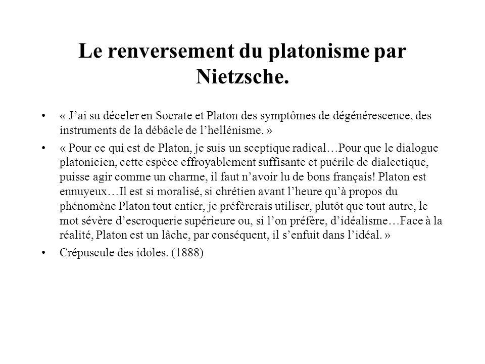 Le renversement du platonisme par Nietzsche. « Jai su déceler en Socrate et Platon des symptômes de dégénérescence, des instruments de la débâcle de l