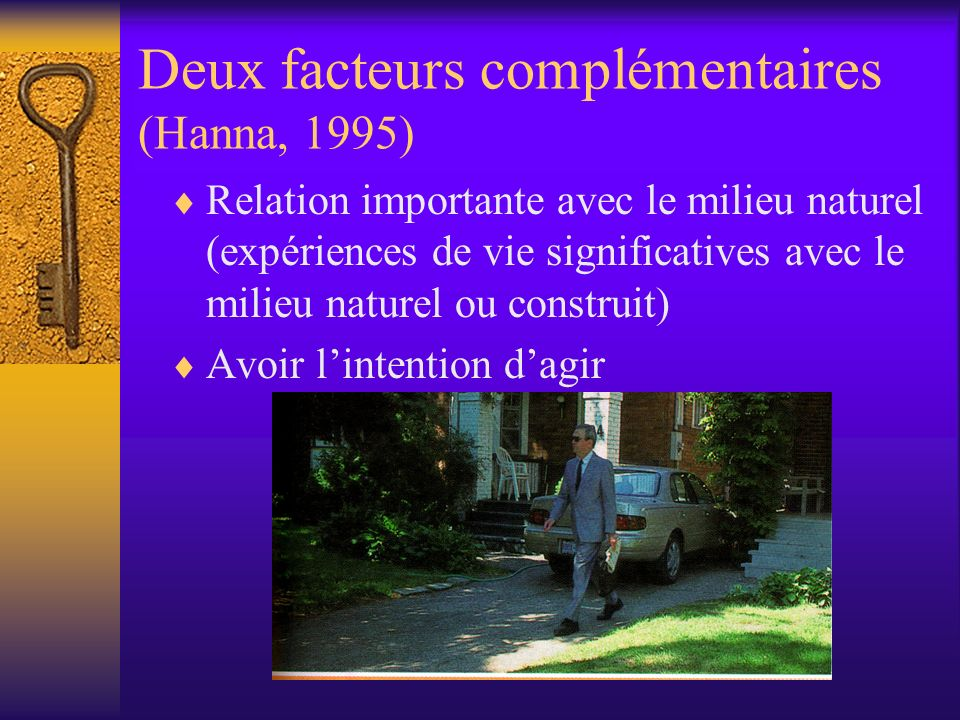 Deux facteurs complémentaires (Hanna, 1995) Relation importante avec le milieu naturel (expériences de vie significatives avec le milieu naturel ou construit) Avoir lintention dagir