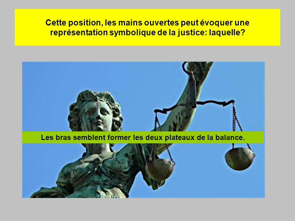 Cette position, les mains ouvertes peut évoquer une représentation symbolique de la justice: laquelle? Les bras semblent former les deux plateaux de l