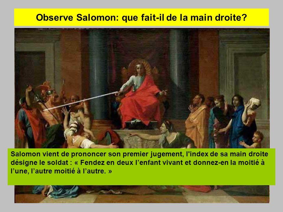 Observe Salomon: que fait-il de la main droite? Salomon vient de prononcer son premier jugement, l'index de sa main droite désigne le soldat : « Fende