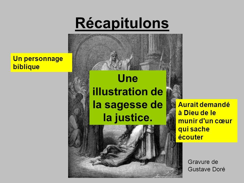 Récapitulons Gravure de Gustave Doré Un personnage biblique Aurait demandé à Dieu de le munir d'un cœur qui sache écouter Une illustration de la sages