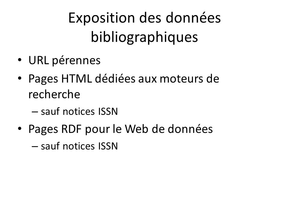 Exposition des données bibliographiques URL pérennes Pages HTML dédiées aux moteurs de recherche – sauf notices ISSN Pages RDF pour le Web de données – sauf notices ISSN