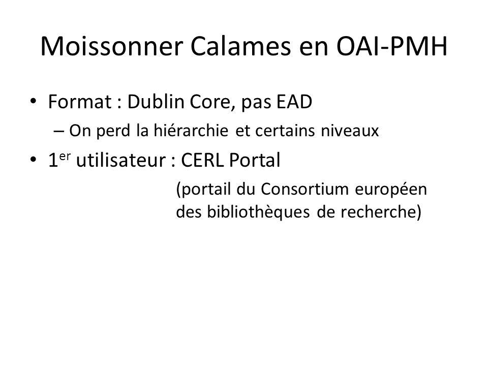 Moissonner Calames en OAI-PMH Format : Dublin Core, pas EAD – On perd la hiérarchie et certains niveaux 1 er utilisateur : CERL Portal (portail du Consortium européen des bibliothèques de recherche)
