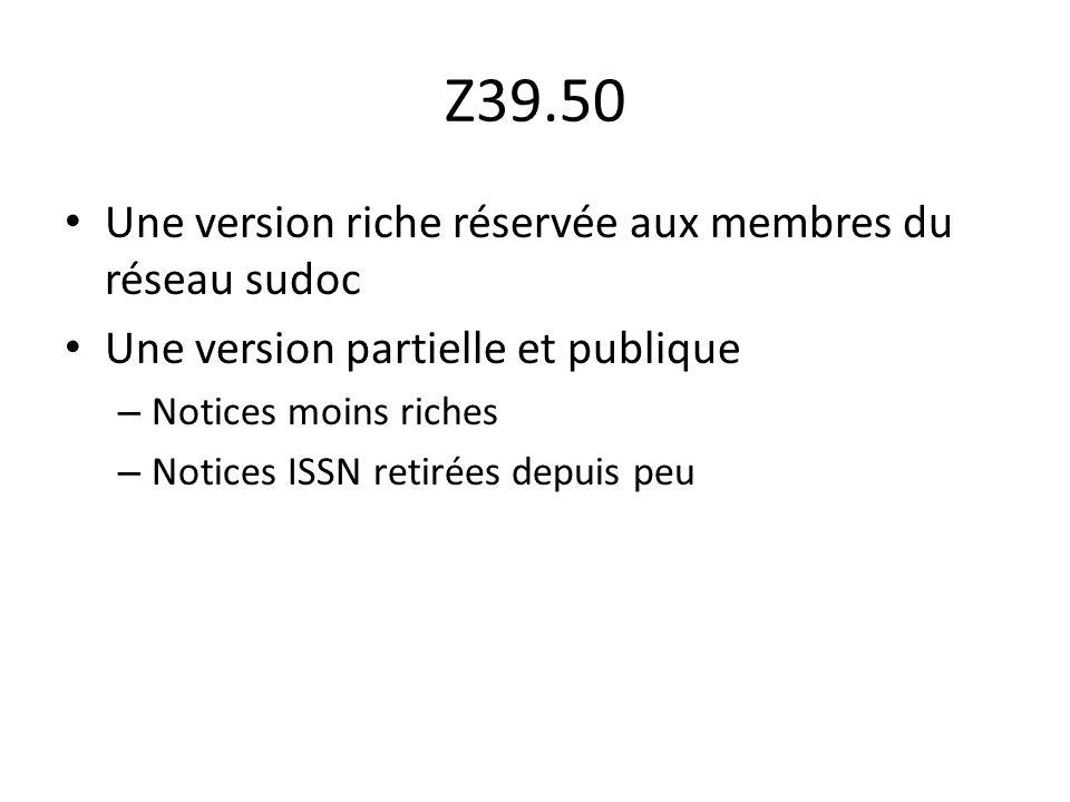 Z39.50 Une version riche réservée aux membres du réseau sudoc Une version partielle et publique – Notices moins riches – Notices ISSN retirées depuis peu
