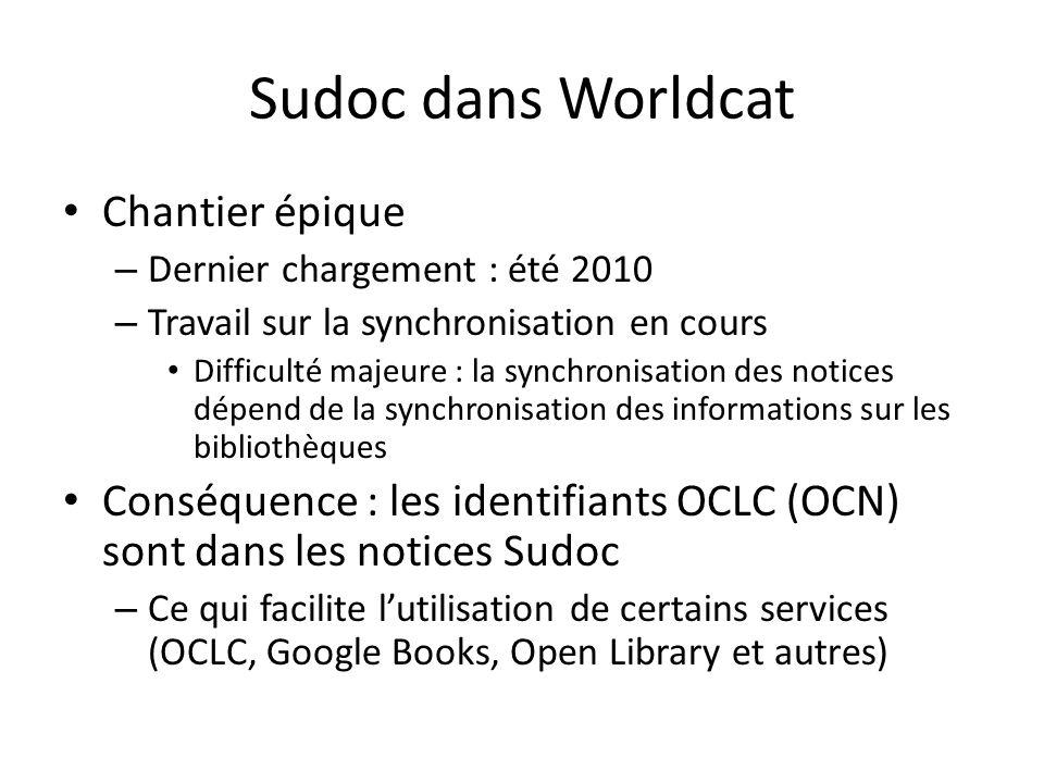 Sudoc dans Worldcat Chantier épique – Dernier chargement : été 2010 – Travail sur la synchronisation en cours Difficulté majeure : la synchronisation des notices dépend de la synchronisation des informations sur les bibliothèques Conséquence : les identifiants OCLC (OCN) sont dans les notices Sudoc – Ce qui facilite lutilisation de certains services (OCLC, Google Books, Open Library et autres)
