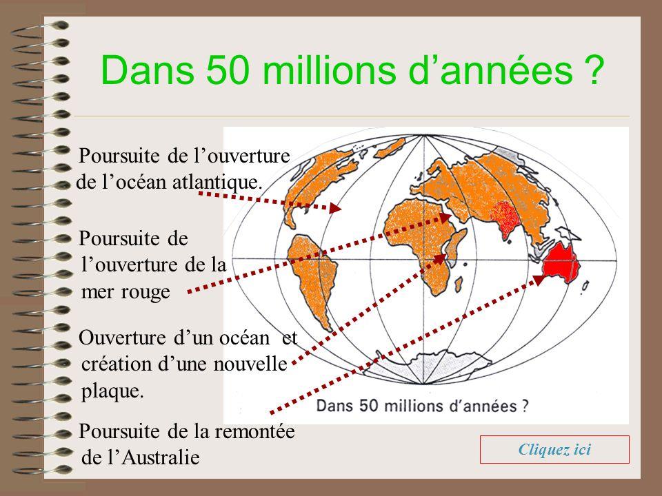 Dans 50 millions dannées ? Poursuite de louverture de locéan atlantique. Poursuite de la remontée de lAustralie Ouverture dun océan et création dune n