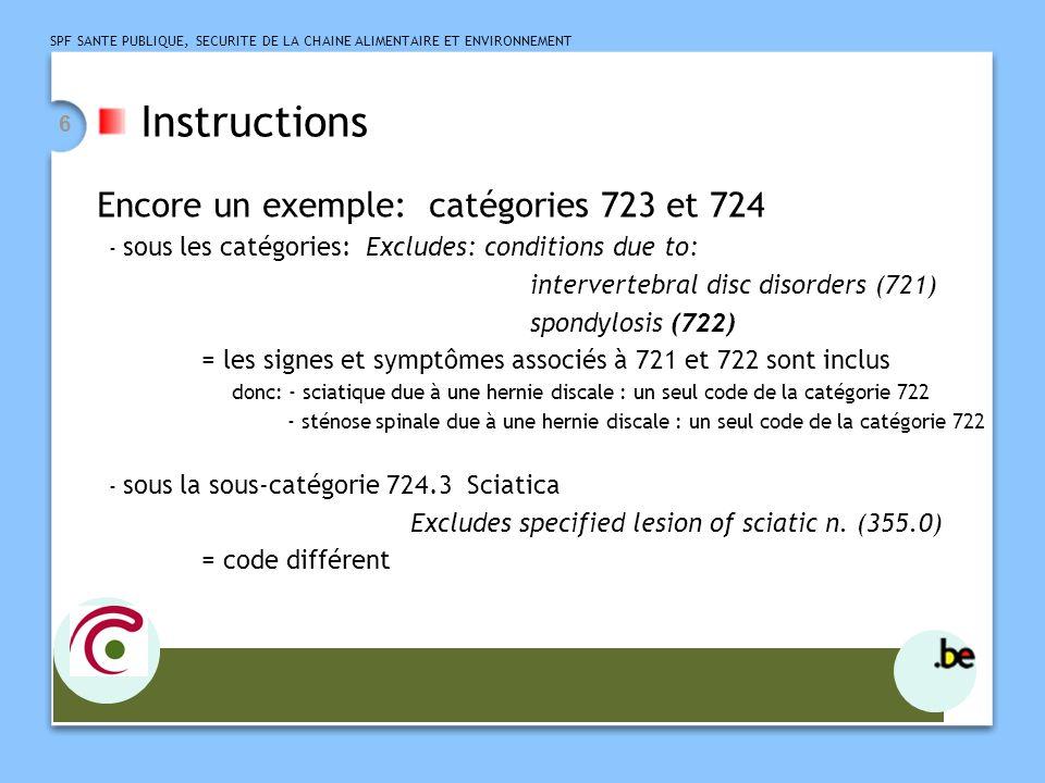 SPF SANTE PUBLIQUE, SECURITE DE LA CHAINE ALIMENTAIRE ET ENVIRONNEMENT 6 Instructions Encore un exemple: catégories 723 et 724 - sous les catégories: Excludes: conditions due to: intervertebral disc disorders (721) spondylosis (722) = les signes et symptômes associés à 721 et 722 sont inclus donc: - sciatique due à une hernie discale : un seul code de la catégorie 722 - sténose spinale due à une hernie discale : un seul code de la catégorie 722 - sous la sous-catégorie 724.3 Sciatica Excludes specified lesion of sciatic n.