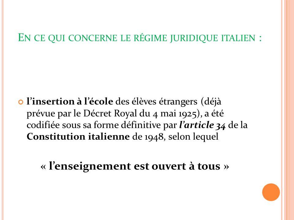 E N CE QUI CONCERNE LE RÉGIME JURIDIQUE ITALIEN : linsertion à lécole des élèves étrangers (déjà prévue par le Décret Royal du 4 mai 1925), a été codifiée sous sa forme définitive par larticle 34 de la Constitution italienne de 1948, selon lequel « lenseignement est ouvert à tous »