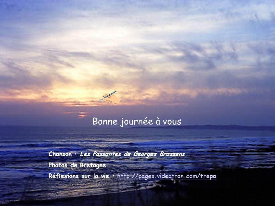Bonne journée à vous Chanson : Les Passantes de Georges Brassens Photos de Bretagne Réflexions sur la vie : http://pages.videotron.com/trepahttp://pages.videotron.com/trepa
