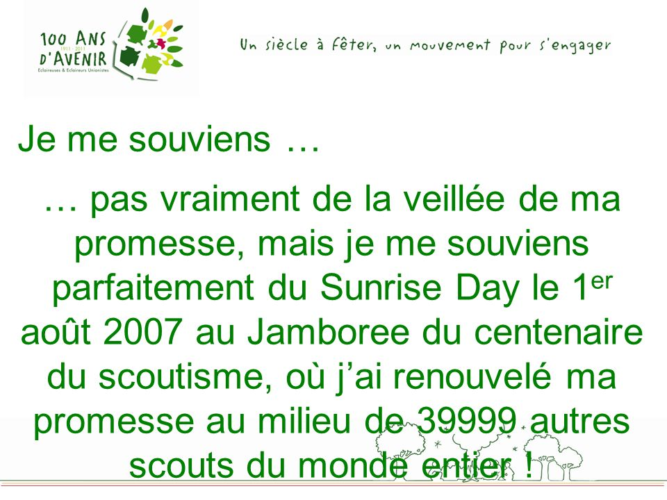 Je me souviens … … pas vraiment de la veillée de ma promesse, mais je me souviens parfaitement du Sunrise Day le 1 er août 2007 au Jamboree du centenaire du scoutisme, où jai renouvelé ma promesse au milieu de 39999 autres scouts du monde entier !