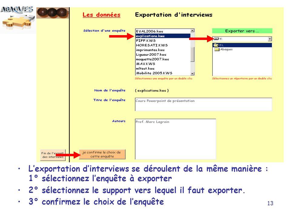 13 Lexportation dinterviews se déroulent de la même manière : 1° sélectionnez lenquête à exporter 2° sélectionnez le support vers lequel il faut expor
