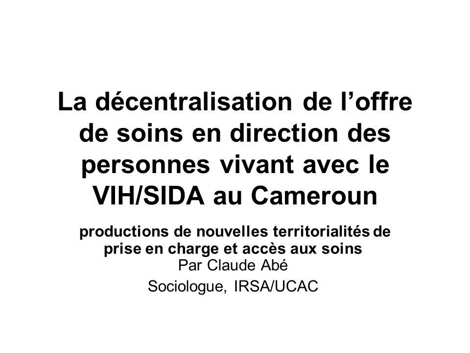 La décentralisation de loffre de soins en direction des personnes vivant avec le VIH/SIDA au Cameroun productions de nouvelles territorialités de prise en charge et accès aux soins Par Claude Abé Sociologue, IRSA/UCAC