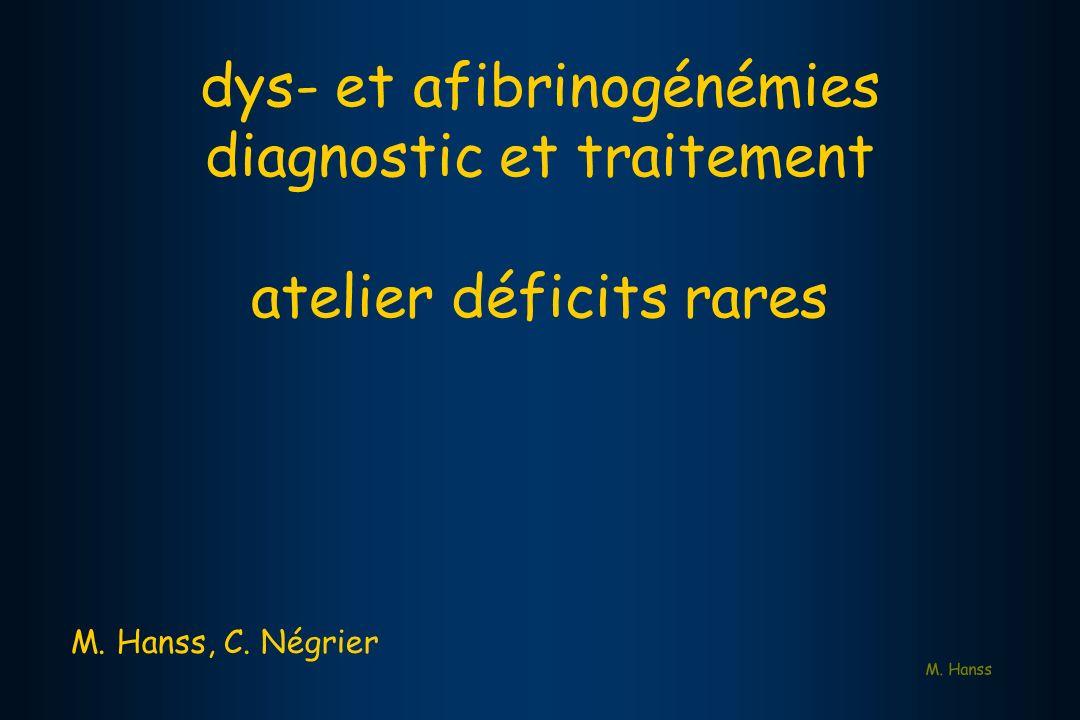 M. Hanss dys- et afibrinogénémies diagnostic et traitement atelier déficits rares M. Hanss, C. Négrier