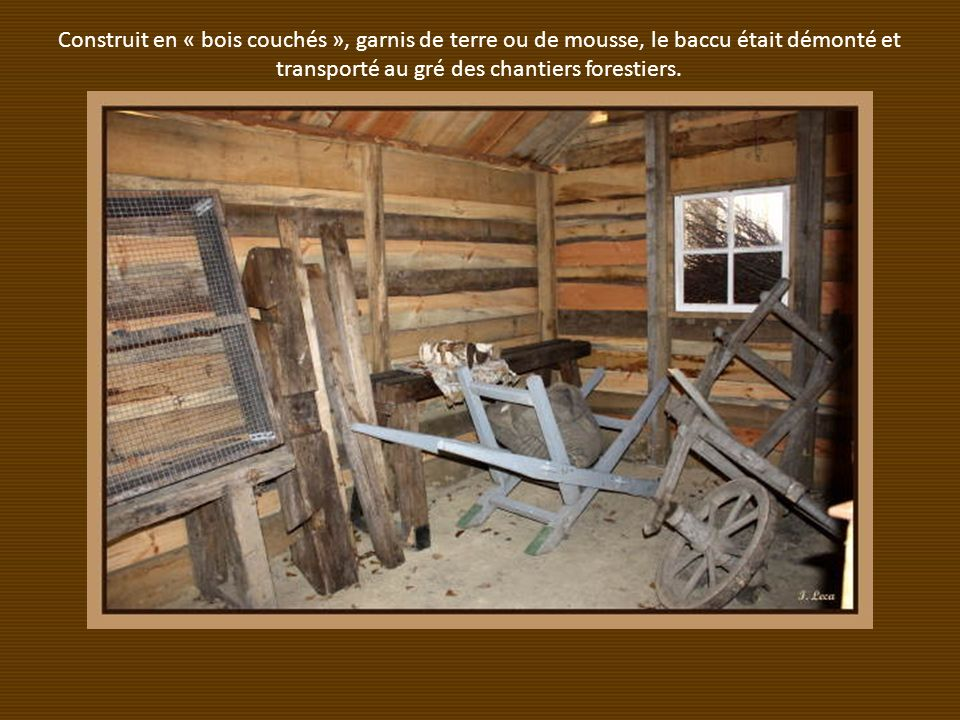 Construit en « bois couchés », garnis de terre ou de mousse, le baccu était démonté et transporté au gré des chantiers forestiers.