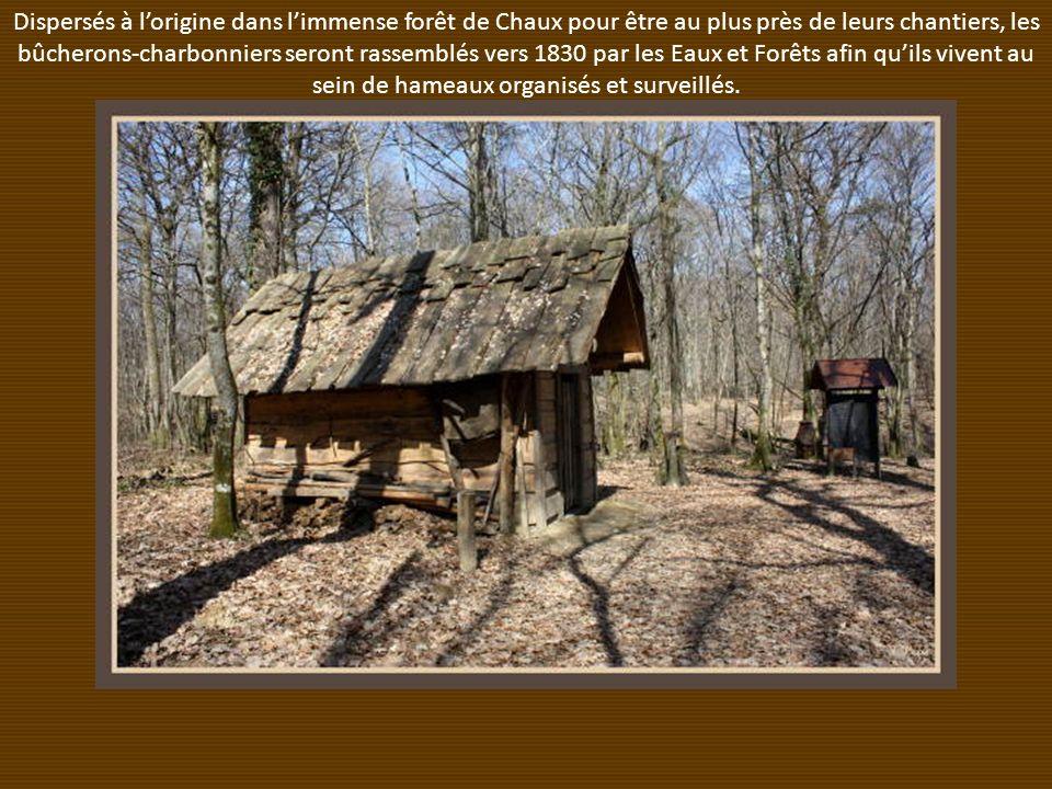 Dispersés à lorigine dans limmense forêt de Chaux pour être au plus près de leurs chantiers, les bûcherons-charbonniers seront rassemblés vers 1830 par les Eaux et Forêts afin quils vivent au sein de hameaux organisés et surveillés.