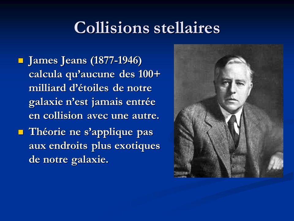 Collisions stellaires James Jeans (1877-1946) calcula quaucune des 100+ milliard détoiles de notre galaxie nest jamais entrée en collision avec une autre.