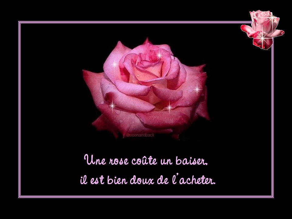 Une rose coûte un baiser, il est bien doux de lacheter.