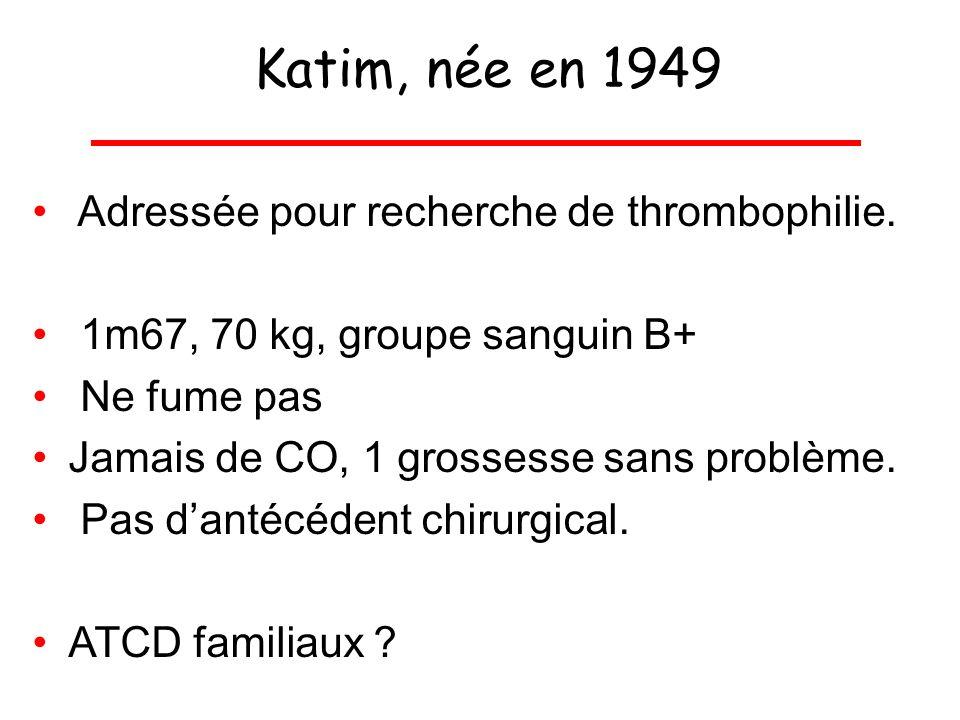 Katim, née en 1949 Adressée pour recherche de thrombophilie. 1m67, 70 kg, groupe sanguin B+ Ne fume pas Jamais de CO, 1 grossesse sans problème. Pas d