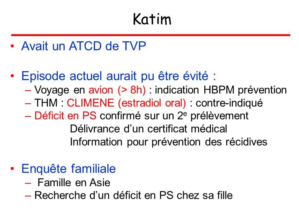 Katim Avait un ATCD de TVP Episode actuel aurait pu être évité : –Voyage en avion (> 8h) : indication HBPM prévention –THM : CLIMENE (estradiol oral)
