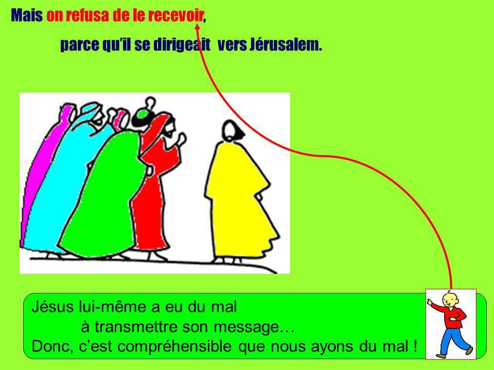 Mais on refusa de le recevoir, parce quil se dirigeait vers Jérusalem. Jésus lui-même a eu du mal à transmettre son message… Donc, cest compréhensible