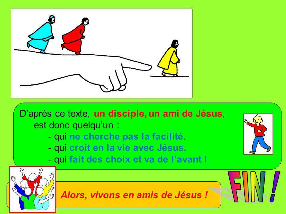 Daprès ce texte, un disciple, un ami de Jésus, est donc quelquun : - qui ne cherche pas la facilité. - qui croit en la vie avec Jésus. - qui fait des