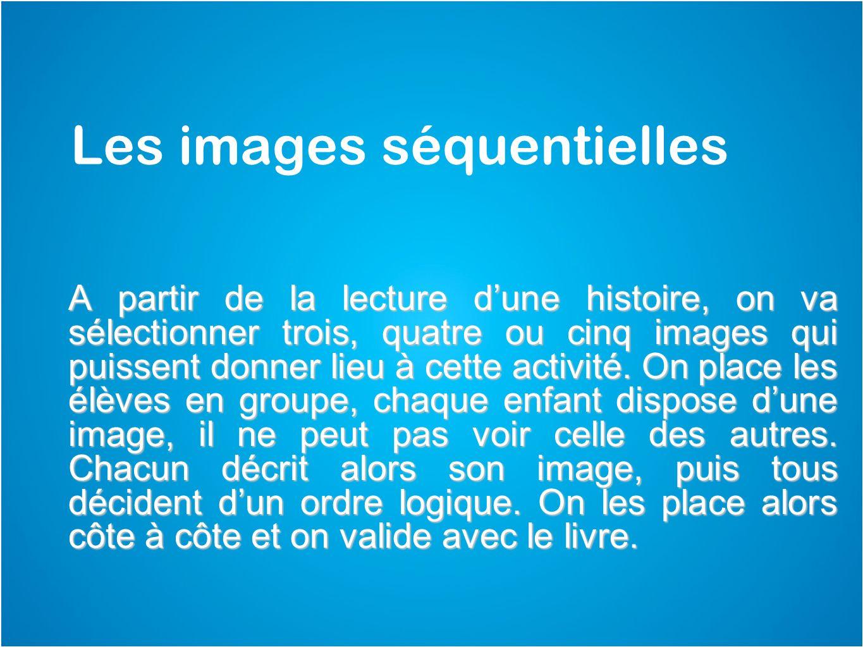 Les images séquentielles A partir de la lecture dune histoire, on va sélectionner trois, quatre ou cinq images qui puissent donner lieu à cette activi