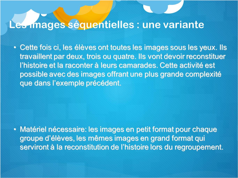 Les images séquentielles : une variante Cette fois ci, les élèves ont toutes les images sous les yeux. Ils travaillent par deux, trois ou quatre. Ils