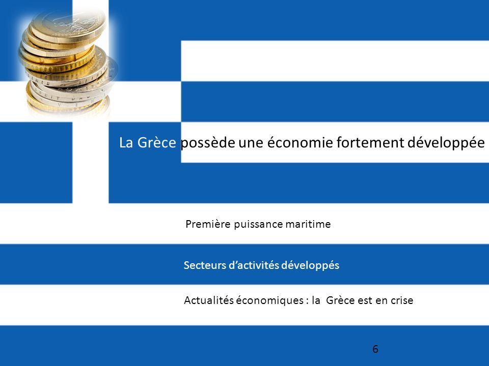 6 Secteurs dactivités développés Première puissance maritime Actualités économiques : la Grèce est en crise La Grèce possède une économie fortement développée