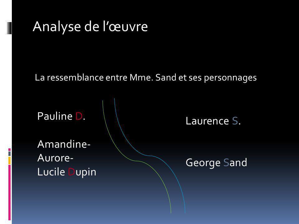 Analyse de lœuvre La ressemblance entre Mme. Sand et ses personnages Pauline D. Amandine- Aurore- Lucile Dupin Laurence S. George Sand
