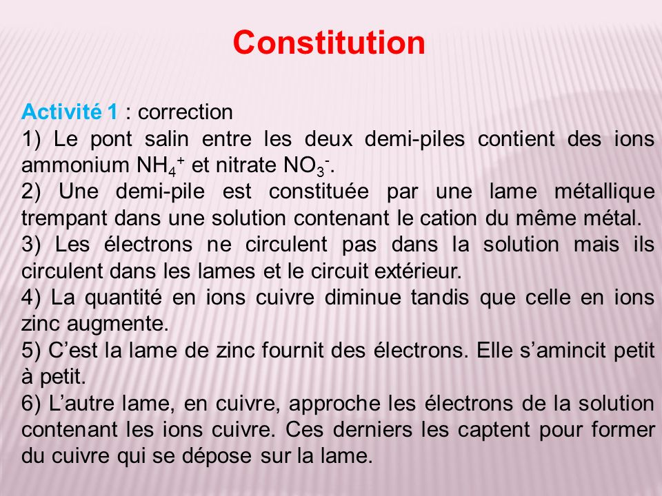 Constitution Activité 1 : correction 1) Le pont salin entre les deux demi-piles contient des ions ammonium NH 4 + et nitrate NO 3 -. 2) Une demi-pile