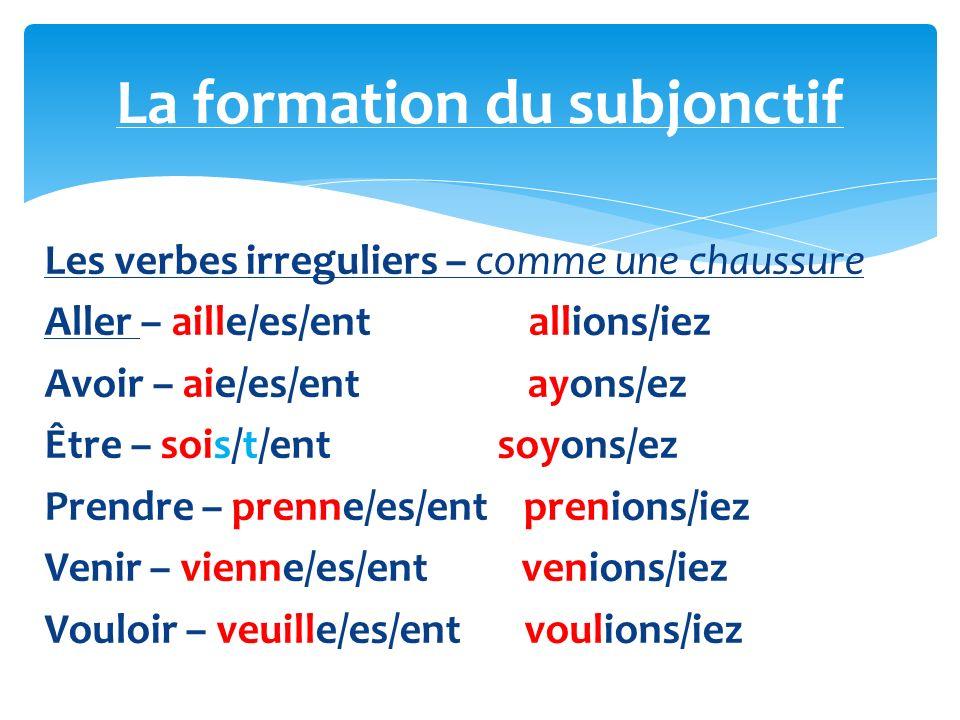 Les verbes irreguliers – comme une chaussure Aller – aille/es/ent allions/iez Avoir – aie/es/ent ayons/ez Être – sois/t/ent soyons/ez Prendre – prenne/es/ent prenions/iez Venir – vienne/es/ent venions/iez Vouloir – veuille/es/entvoulions/iez La formation du subjonctif