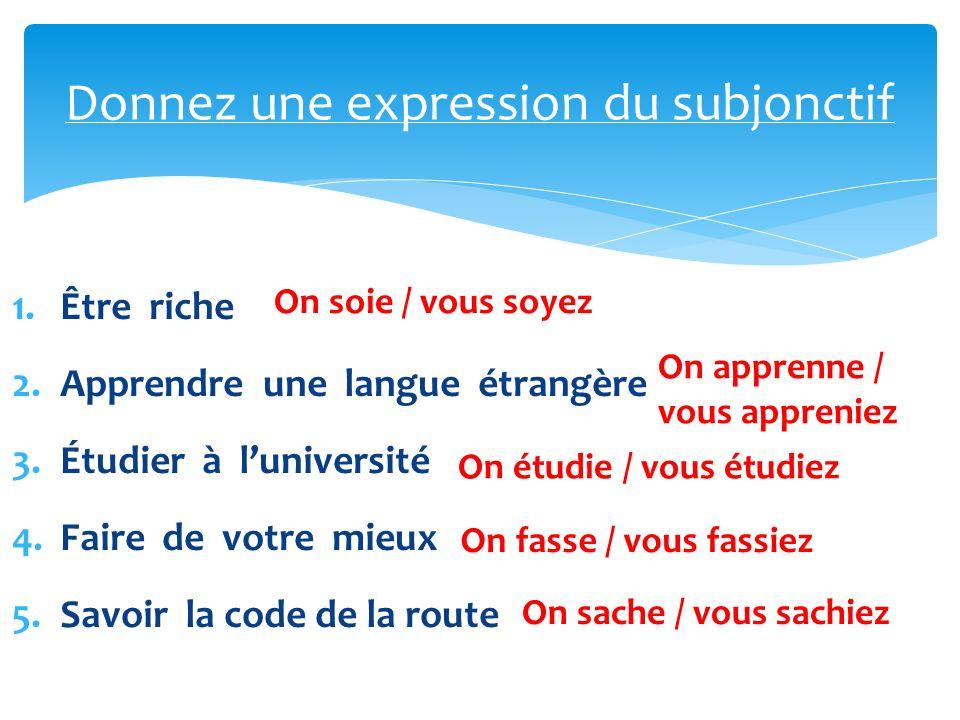 1.Être riche 2.Apprendre une langue étrangère 3.Étudier à luniversité 4.Faire de votre mieux 5.Savoir la code de la route Donnez une expression du subjonctif On soie / vous soyez On apprenne / vous appreniez On étudie / vous étudiez On fasse / vous fassiez On sache / vous sachiez