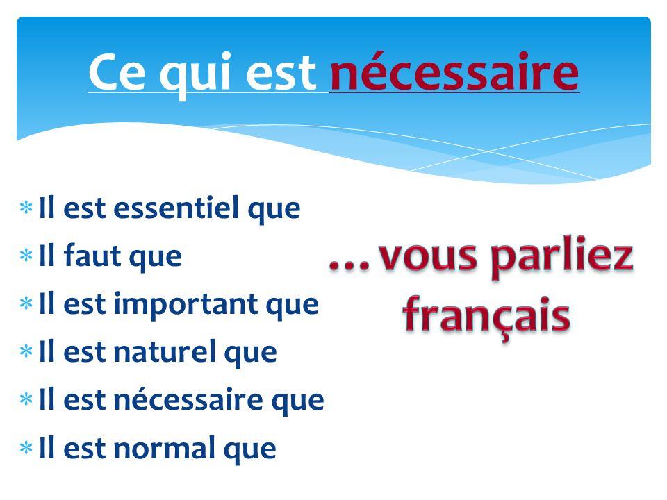 Il est essentiel que Il faut que Il est important que Il est naturel que Il est nécessaire que Il est normal que Ce qui est nécessaire