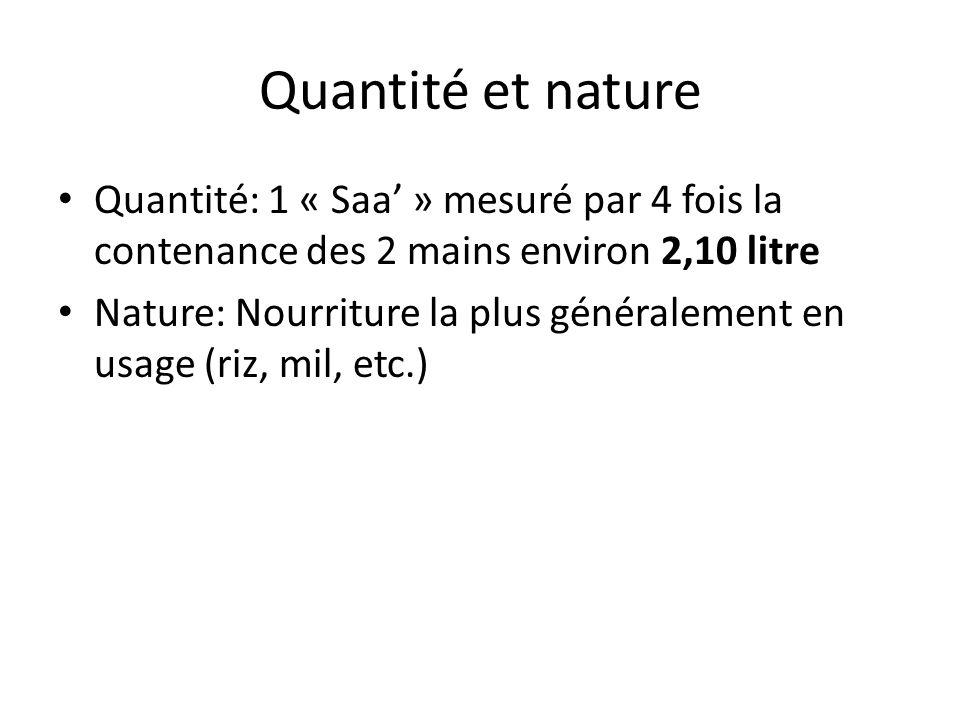 Quantité et nature Quantité: 1 « Saa » mesuré par 4 fois la contenance des 2 mains environ 2,10 litre Nature: Nourriture la plus généralement en usage (riz, mil, etc.)