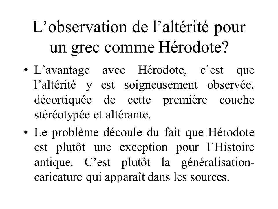 Lobservation de laltérité pour un grec comme Hérodote? Lavantage avec Hérodote, cest que laltérité y est soigneusement observée, décortiquée de cette