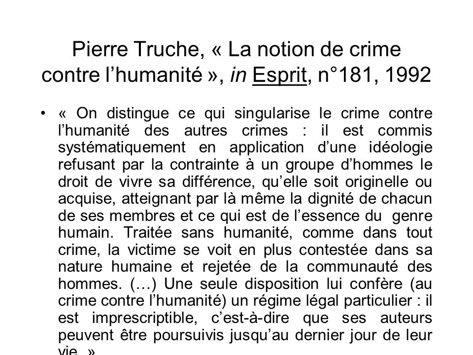 Pierre Truche, « La notion de crime contre lhumanité », in Esprit, n°181, 1992 « On distingue ce qui singularise le crime contre lhumanité des autres
