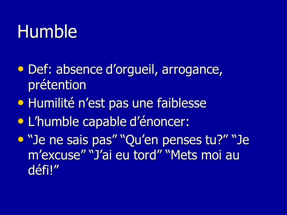 Humble Def: absence dorgueil, arrogance, prétention Def: absence dorgueil, arrogance, prétention Humilité nest pas une faiblesse Humilité nest pas une