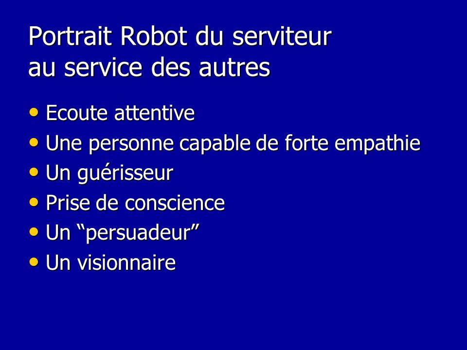 Portrait Robot du serviteur au service des autres Ecoute attentive Ecoute attentive Une personne capable de forte empathie Une personne capable de for