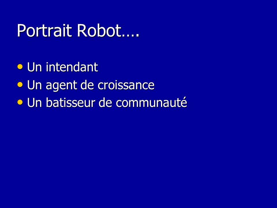 Portrait Robot…. Un intendant Un intendant Un agent de croissance Un agent de croissance Un batisseur de communauté Un batisseur de communauté