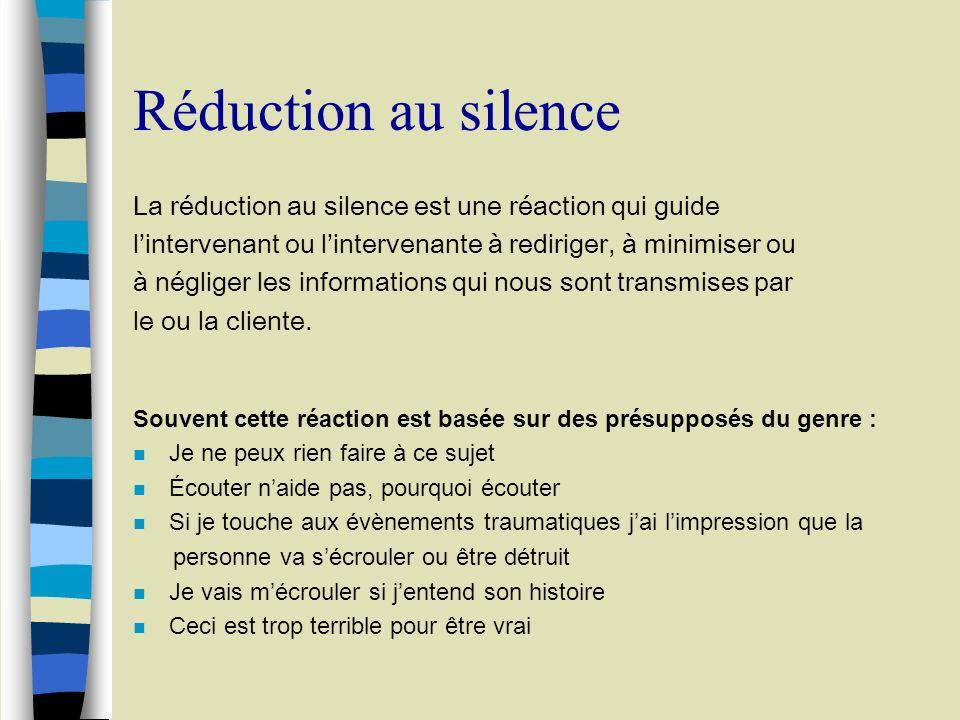 Réduction au silence La réduction au silence est une réaction qui guide lintervenant ou lintervenante à rediriger, à minimiser ou à négliger les informations qui nous sont transmises par le ou la cliente.