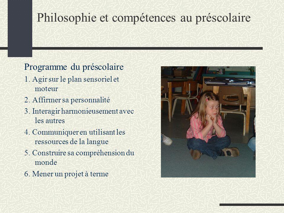 Philosophie et compétences au préscolaire Programme du préscolaire 1. Agir sur le plan sensoriel et moteur 2. Affirmer sa personnalité 3. Interagir ha