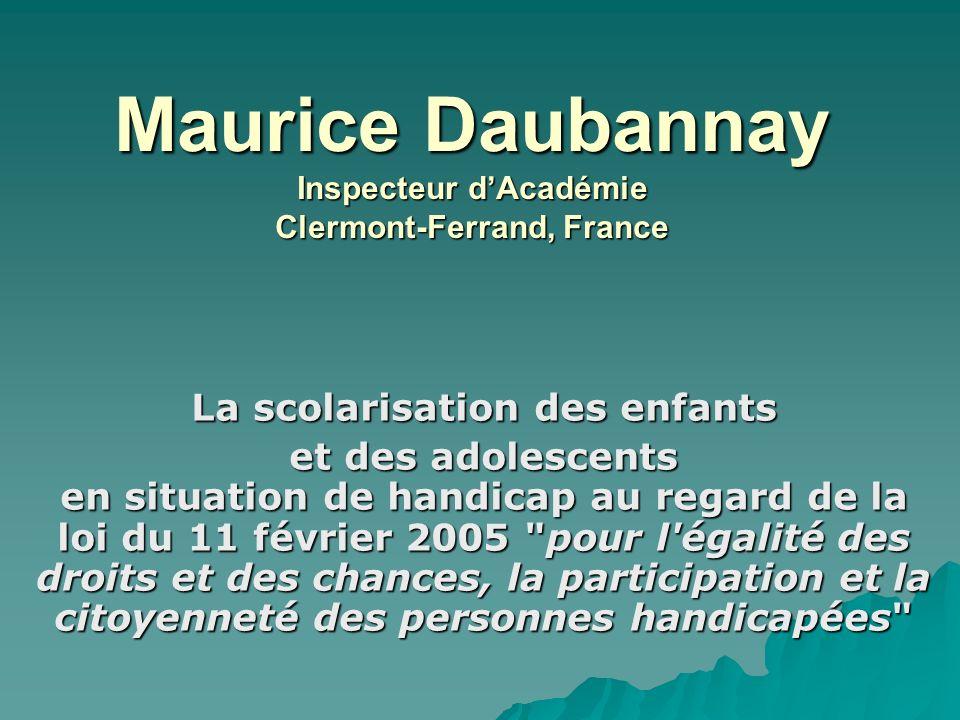 Maurice Daubannay Inspecteur dAcadémie Clermont-Ferrand, France La scolarisation des enfants et des adolescents en situation de handicap au regard de