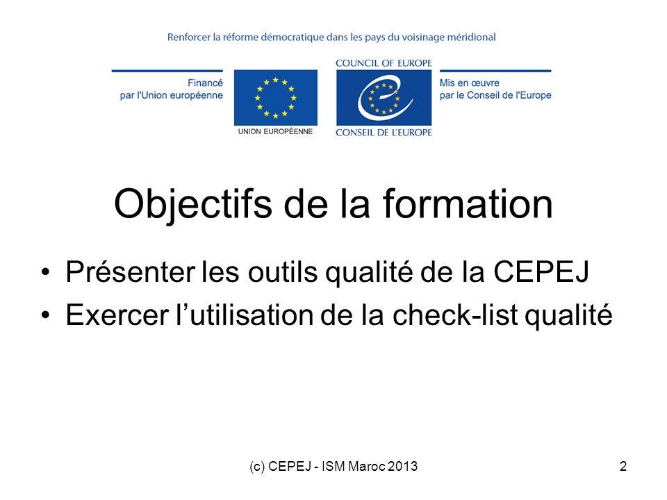 (c) CEPEJ - ISM Maroc 20133 Plan de la formation 1.Introduction 2.Check-list qualité 3.Autres outils qualité 4.Exercice dutilisation de la check-list qualité Questions au fur et à mesure SVP
