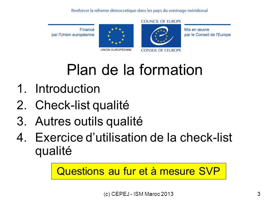 (c) CEPEJ - ISM Maroc 20134 Plan de la formation 1.Introduction 2.Check-list qualité 3.Autres outils qualité 4.Exercice dutilisation de la check-list qualité