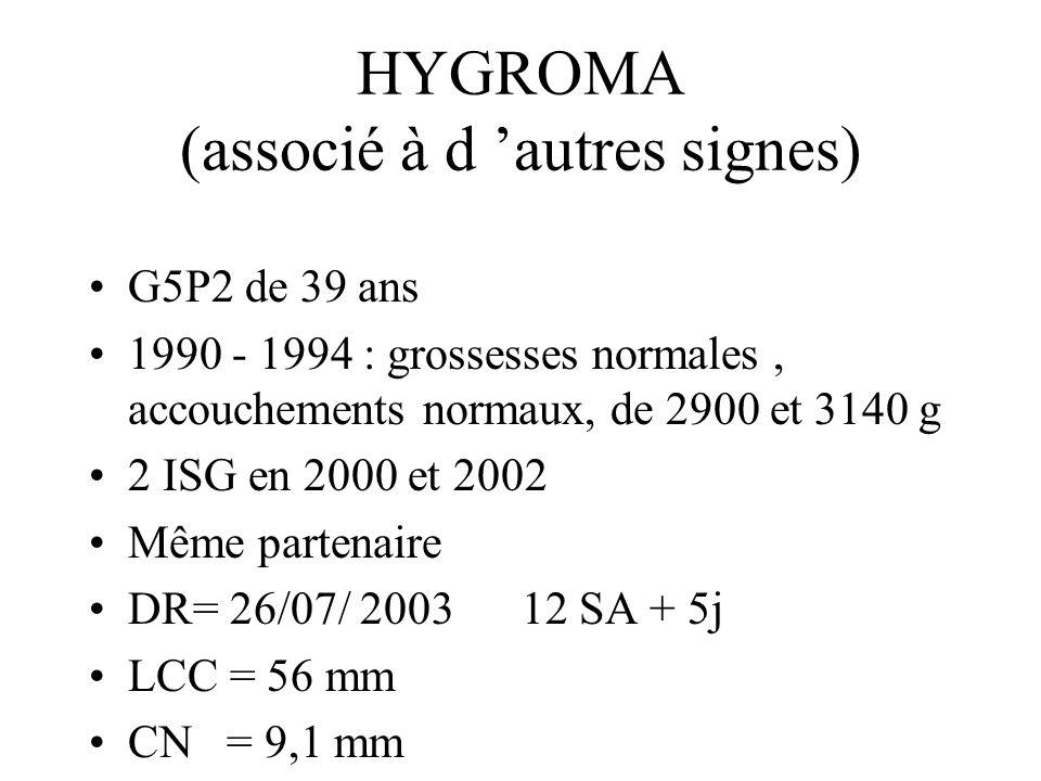 HYGROMA (associé à d autres signes) G5P2 de 39 ans 1990 - 1994 : grossesses normales, accouchements normaux, de 2900 et 3140 g 2 ISG en 2000 et 2002 Même partenaire DR= 26/07/ 2003 12 SA + 5j LCC = 56 mm CN = 9,1 mm