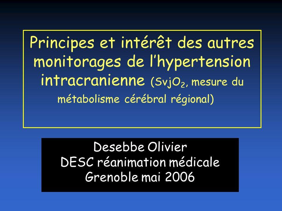 Principes et intérêt des autres monitorages de lhypertension intracranienne (SvjO 2, mesure du métabolisme cérébral régional) Desebbe Olivier DESC réa