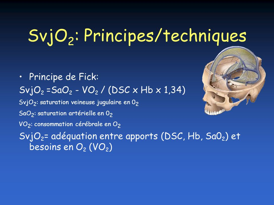 SvjO 2 Pose du côté lésé ou du côté dominant si at diffuse Vigué SFAR 1998 Vérification radiologique+++ (confusion possible avec les veines faciales) SvjO 2 < 50 % : ischémie cérébrale, facteur pronostique: –116 patients, mortalité corrélée aux nombres dépisodes de désaturations veineuses –17 % (0 épisode) vs 41 % ( 1 épisode) vs 68 % ( > 1) Gopinath & al J Neurosurg Psych 1994; 57: 717-23 SvjO 2 (> 75%) DSC inadapté à la VO 2 cérébrale: –hyperhémie –un infarctus cérébral –Risque de migration du KT et de contamination par du sang issu des veines de la face