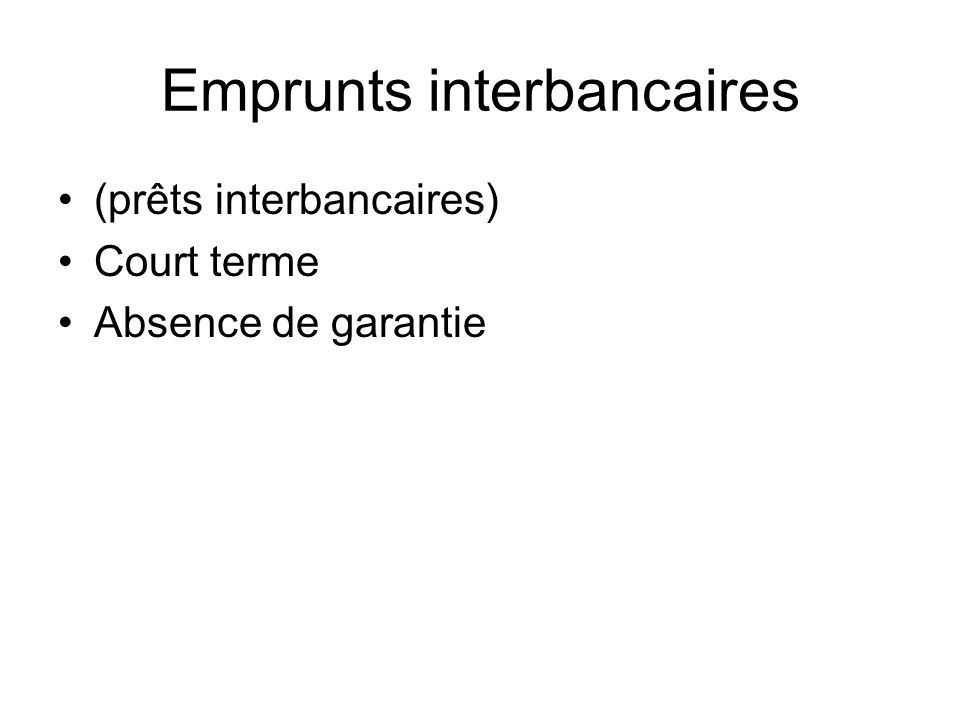 Emprunts interbancaires (prêts interbancaires) Court terme Absence de garantie