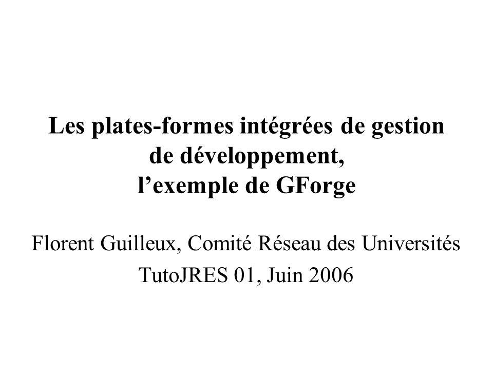Les plates-formes intégrées de gestion de développement, lexemple de GForge Florent Guilleux, Comité Réseau des Universités TutoJRES 01, Juin 2006